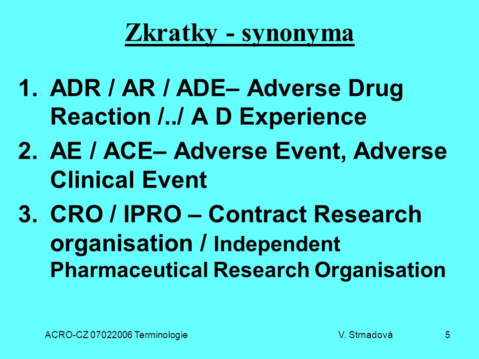 ACRO-CZ 07022006 Terminologie V. Strnadová 5 Zkratky - synonyma 1.ADR / AR / ADE– Adverse Drug Reaction /../ A D Experience 2.AE / ACE– Adverse Event,