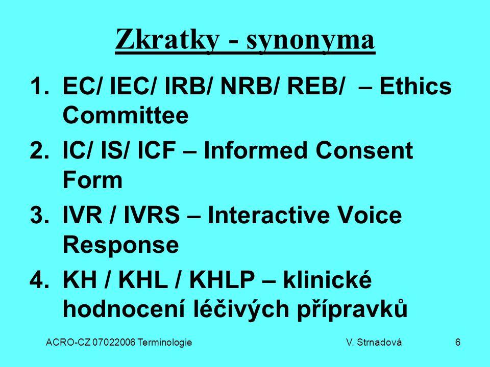 ACRO-CZ 07022006 Terminologie V. Strnadová 6 Zkratky - synonyma 1.EC/ IEC/ IRB/ NRB/ REB/ – Ethics Committee 2.IC/ IS/ ICF – Informed Consent Form 3.I