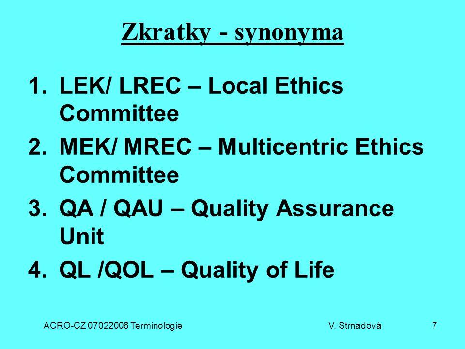 ACRO-CZ 07022006 Terminologie V. Strnadová 7 Zkratky - synonyma 1.LEK/ LREC – Local Ethics Committee 2.MEK/ MREC – Multicentric Ethics Committee 3.QA