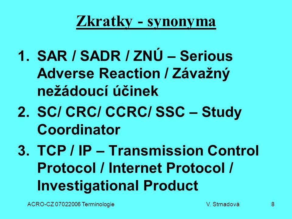 ACRO-CZ 07022006 Terminologie V. Strnadová 8 Zkratky - synonyma 1.SAR / SADR / ZNÚ – Serious Adverse Reaction / Závažný nežádoucí účinek 2.SC/ CRC/ CC