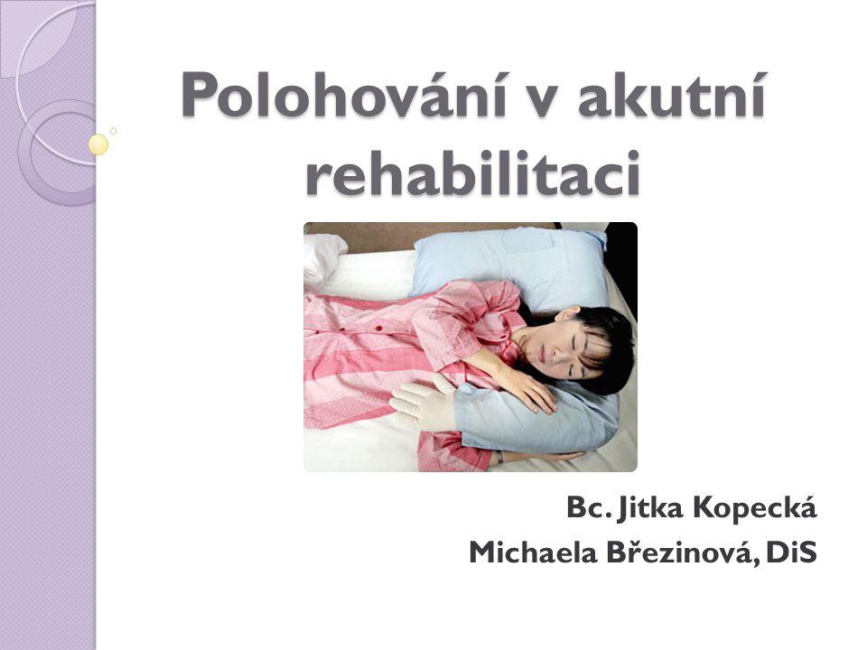 Polohování v akutní rehabilitaci Bc. Jitka Kopecká Michaela Březinová, DiS