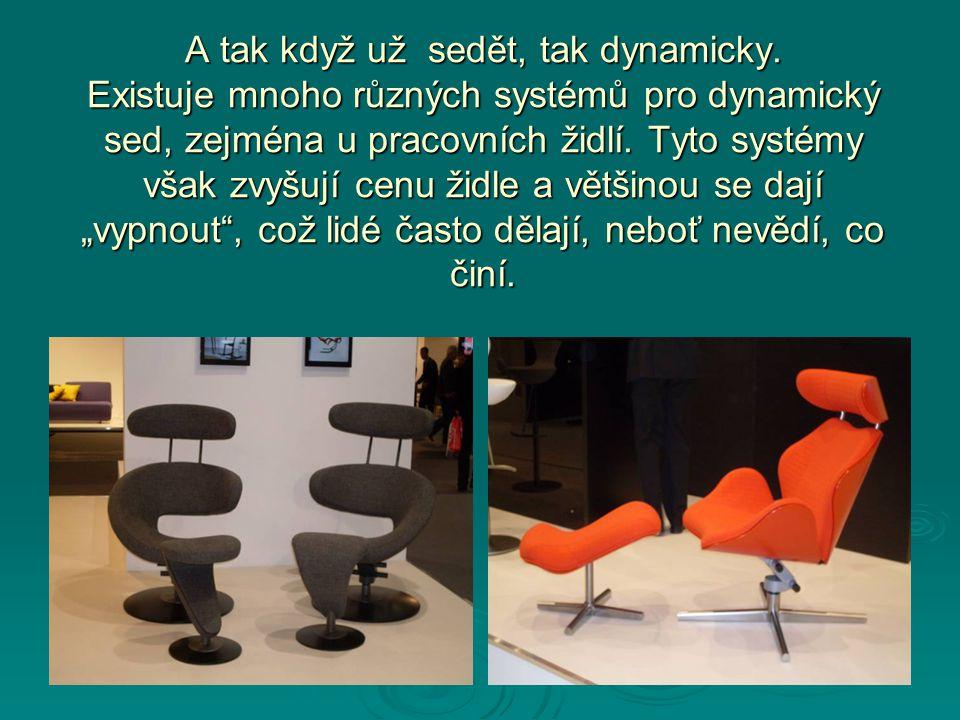 A tak když už sedět, tak dynamicky. Existuje mnoho různých systémů pro dynamický sed, zejména u pracovních židlí. Tyto systémy však zvyšují cenu židle