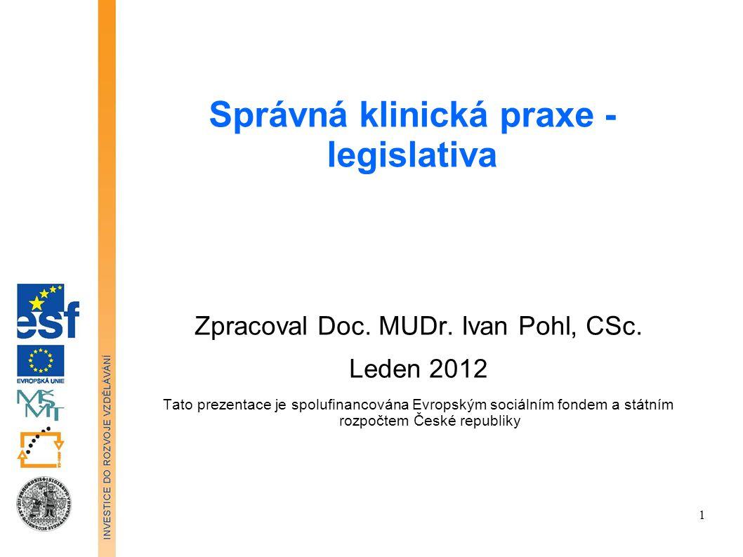 Správná klinická praxe - legislativa Zpracoval Doc. MUDr. Ivan Pohl, CSc. Leden 2012 Tato prezentace je spolufinancována Evropským sociálním fondem a