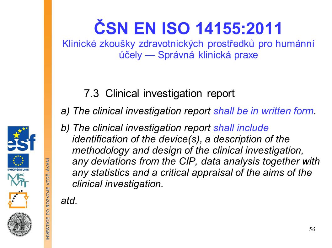 ČSN EN ISO 14155:2011 Klinické zkoušky zdravotnických prostředků pro humánní účely — Správná klinická praxe 7.4 Document retention The sponsor and principal investigator shall maintain the clinical investigation documents as required by the applicable regulatory requirement(s).