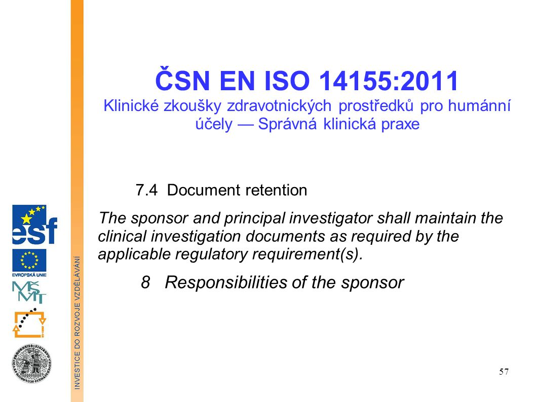 ČSN EN ISO 14155:2011 Klinické zkoušky zdravotnických prostředků pro humánní účely — Správná klinická praxe 9 Responsibilities of the principal investigator 9.1 General 9.2 Qualification of the principal investigator 9.3 Qualification of investigation site 9.4 Communication with the EC 9.5 lnformed consent process 9.6 Compliance with the CIP 9.7 Medical care of subjects 9.8 Safety reporting 58