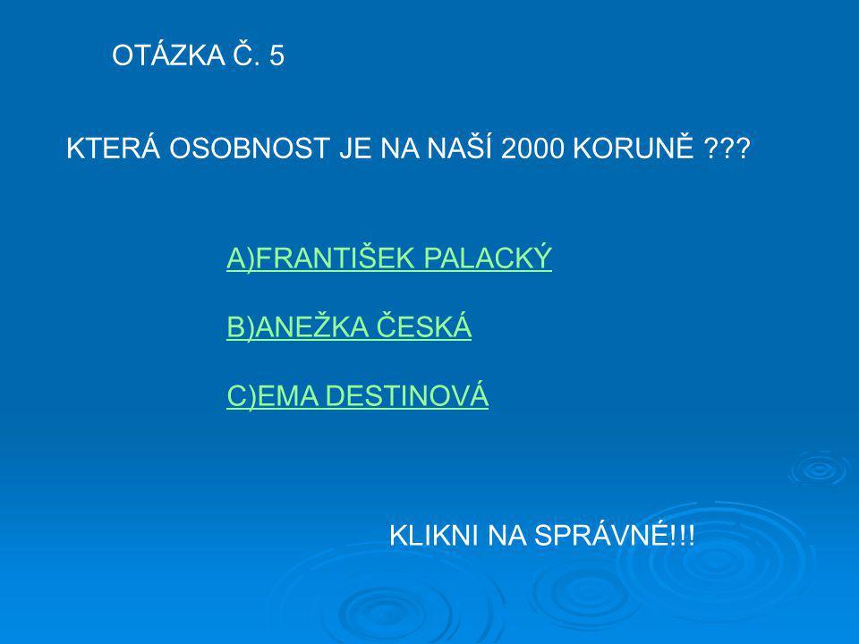 OTÁZKA Č. 5 KTERÁ OSOBNOST JE NA NAŠÍ 2000 KORUNĚ ??? A)FRANTIŠEK PALACKÝ B)ANEŽKA ČESKÁ C)EMA DESTINOVÁ KLIKNI NA SPRÁVNÉ!!!