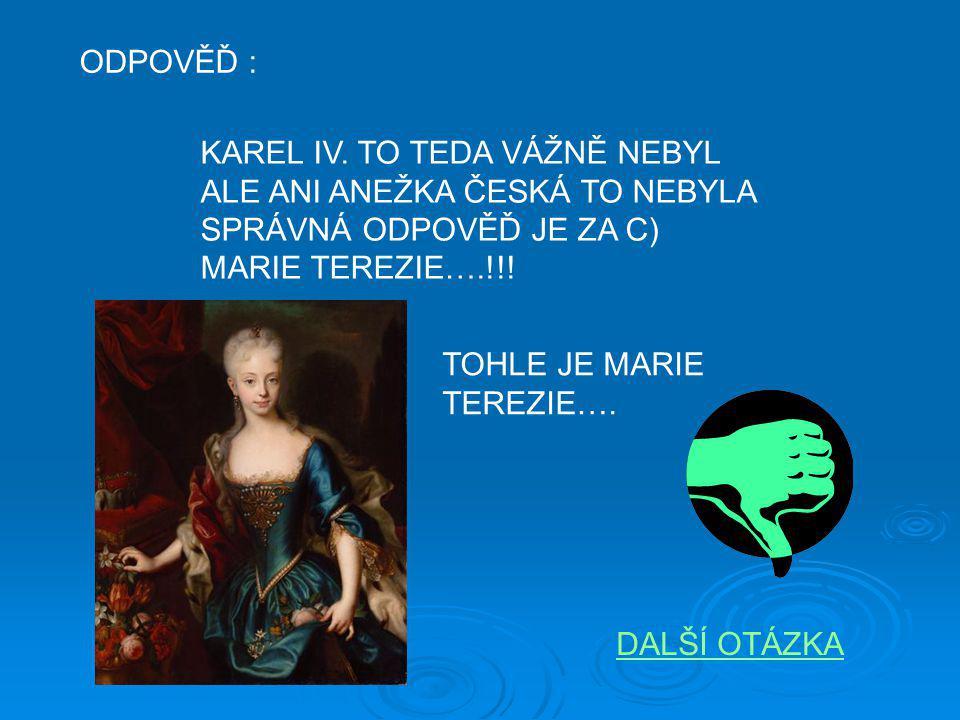 ODPOVĚĎ : KAREL IV. TO TEDA VÁŽNĚ NEBYL ALE ANI ANEŽKA ČESKÁ TO NEBYLA SPRÁVNÁ ODPOVĚĎ JE ZA C) MARIE TEREZIE….!!! TOHLE JE MARIE TEREZIE…. DALŠÍ OTÁZ