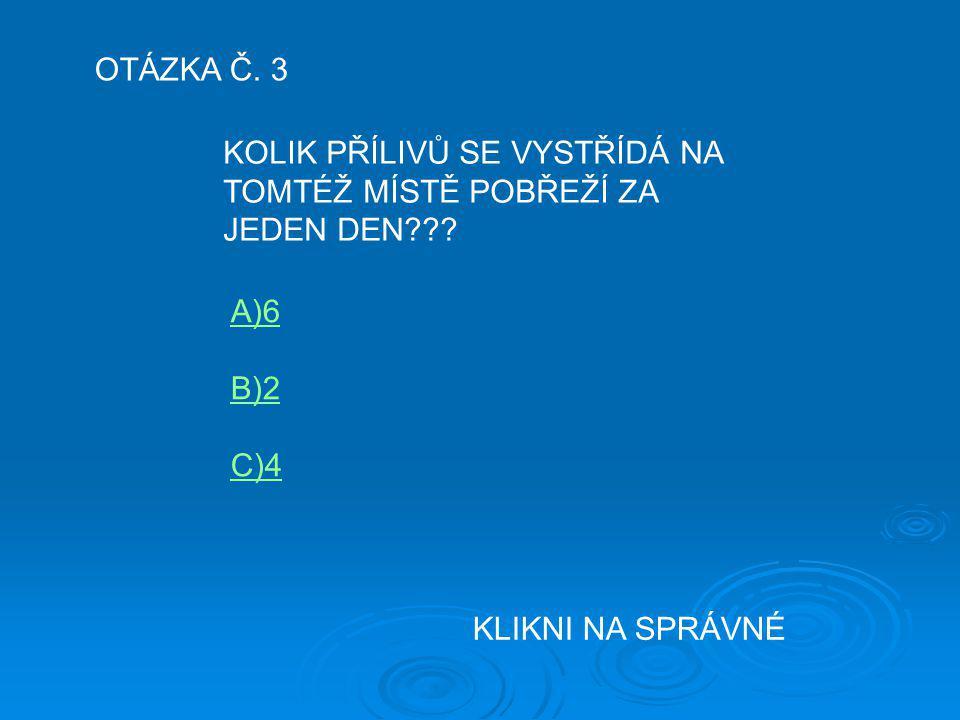 OTÁZKA Č. 3 KOLIK PŘÍLIVŮ SE VYSTŘÍDÁ NA TOMTÉŽ MÍSTĚ POBŘEŽÍ ZA JEDEN DEN??? A)6 B)2 C)4 KLIKNI NA SPRÁVNÉ