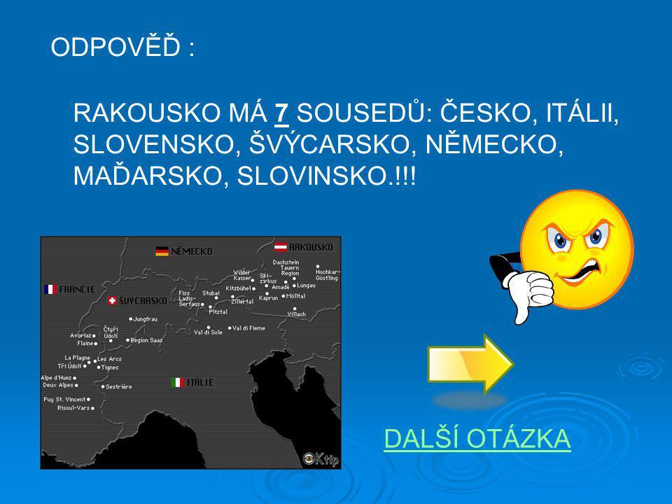 ODPOVĚĎ : RAKOUSKO MÁ 7 SOUSEDŮ: ČESKO, ITÁLII, SLOVENSKO, ŠVÝCARSKO, NĚMECKO, MAĎARSKO, SLOVINSKO.!!! DALŠÍ OTÁZKA
