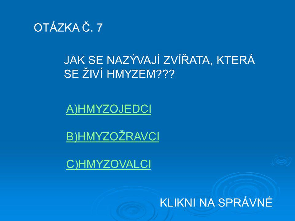 OTÁZKA Č. 7 JAK SE NAZÝVAJÍ ZVÍŘATA, KTERÁ SE ŽIVÍ HMYZEM??? A)HMYZOJEDCI B)HMYZOŽRAVCI C)HMYZOVALCI KLIKNI NA SPRÁVNÉ