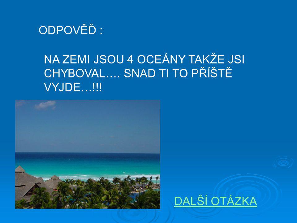 ODPOVĚĎ : NA ZEMI JSOU 4 OCEÁNY TAKŽE JSI CHYBOVAL…. SNAD TI TO PŘÍŠTĚ VYJDE…!!! DALŠÍ OTÁZKA