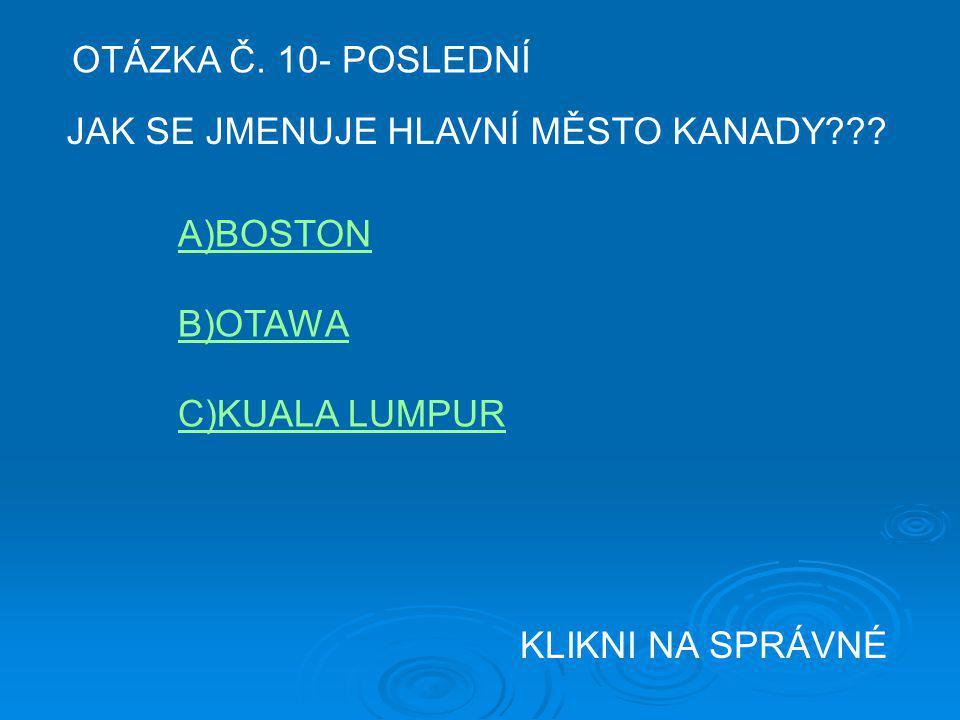 OTÁZKA Č. 10- POSLEDNÍ JAK SE JMENUJE HLAVNÍ MĚSTO KANADY??? A)BOSTON B)OTAWA C)KUALA LUMPUR KLIKNI NA SPRÁVNÉ