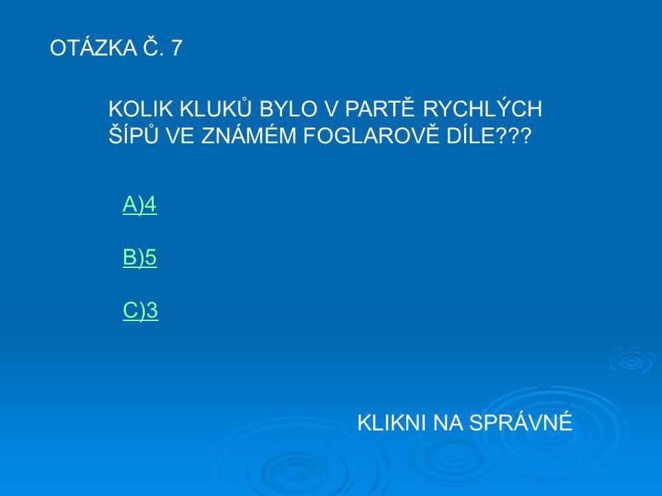OTÁZKA Č. 7 KOLIK KLUKŮ BYLO V PARTĚ RYCHLÝCH ŠÍPŮ VE ZNÁMÉM FOGLAROVĚ DÍLE??? A)4 B)5 C)3 KLIKNI NA SPRÁVNÉ