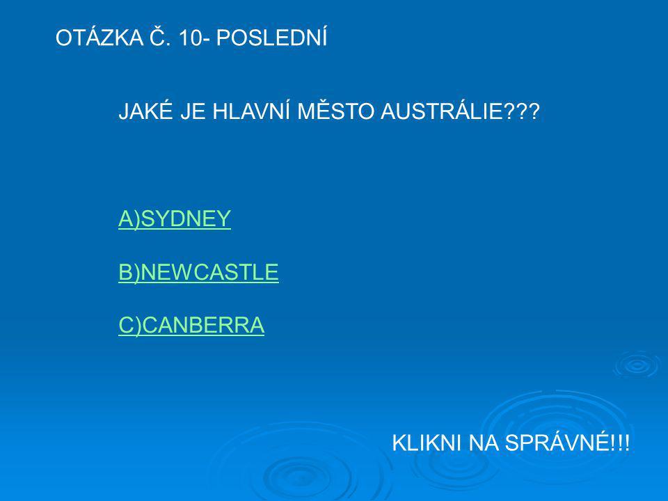 OTÁZKA Č. 10- POSLEDNÍ JAKÉ JE HLAVNÍ MĚSTO AUSTRÁLIE??? A)SYDNEY B)NEWCASTLE C)CANBERRA KLIKNI NA SPRÁVNÉ!!!