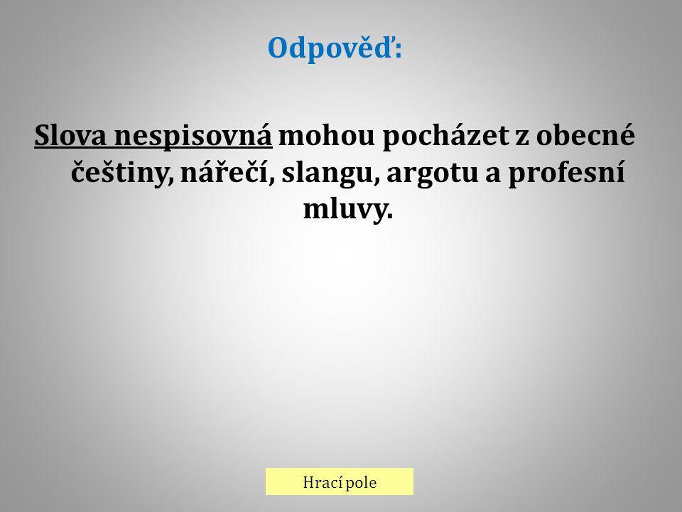Hrací pole Odpověď: Slova nespisovná mohou pocházet z obecné češtiny, nářečí, slangu, argotu a profesní mluvy.