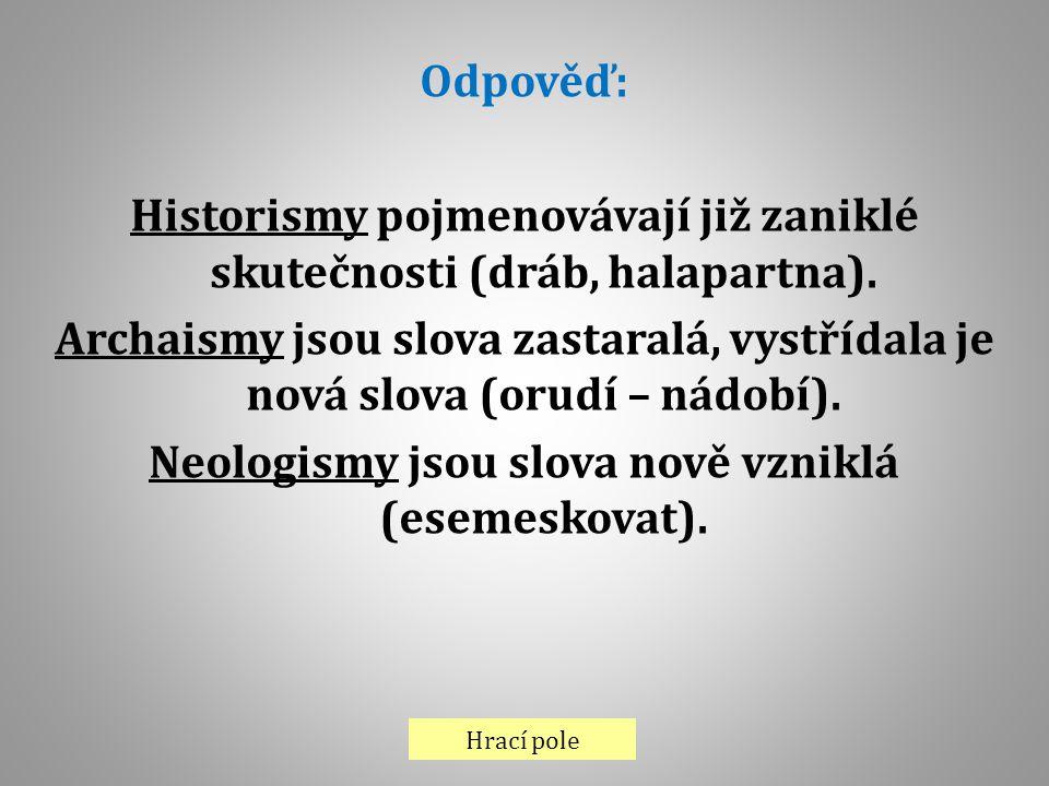 Hrací pole Odpověď: Historismy pojmenovávají již zaniklé skutečnosti (dráb, halapartna). Archaismy jsou slova zastaralá, vystřídala je nová slova (oru