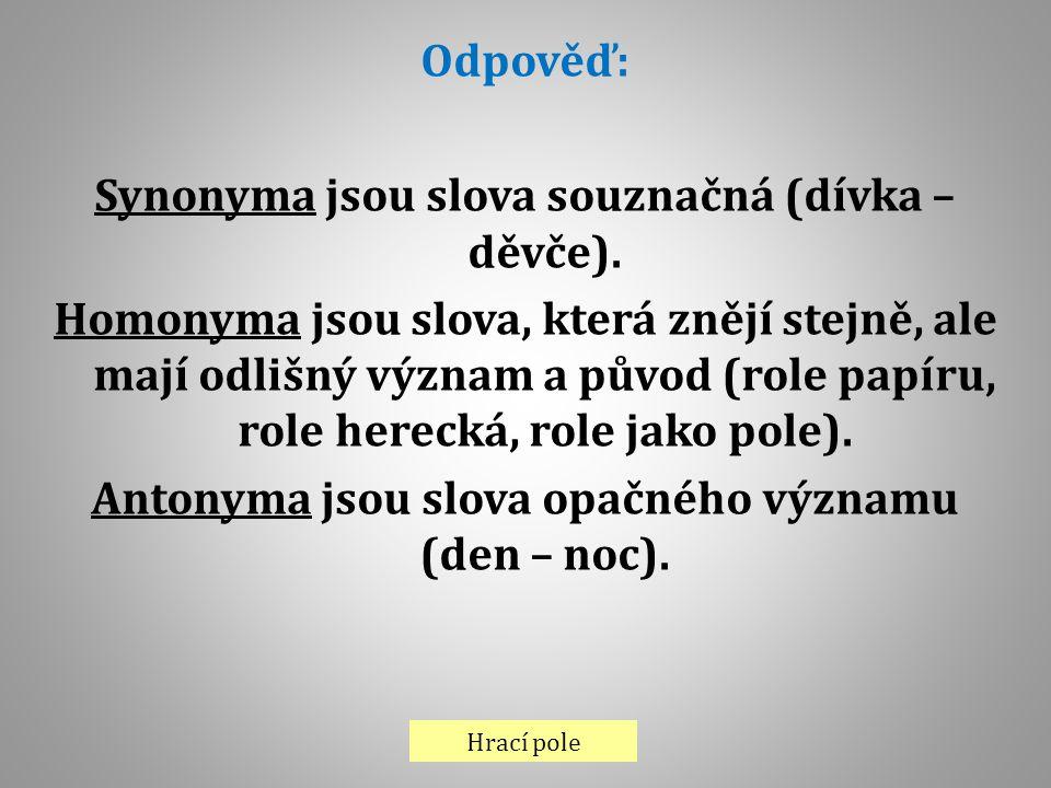 Hrací pole Odpověď: Synonyma jsou slova souznačná (dívka – děvče). Homonyma jsou slova, která znějí stejně, ale mají odlišný význam a původ (role papí