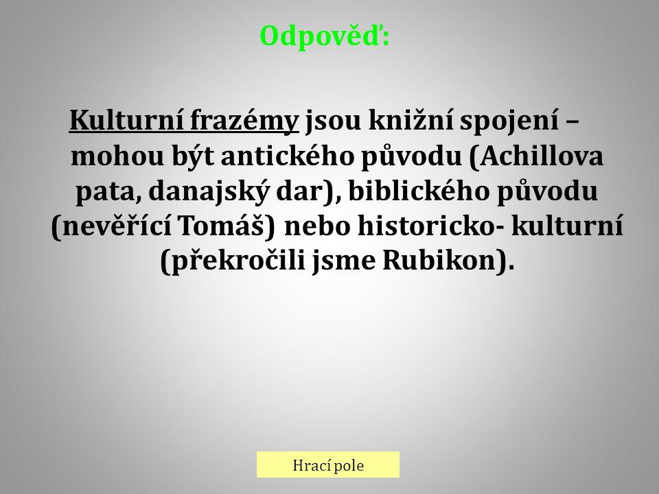 Hrací pole Odpověď: Kulturní frazémy jsou knižní spojení – mohou být antického původu (Achillova pata, danajský dar), biblického původu (nevěřící Tomá