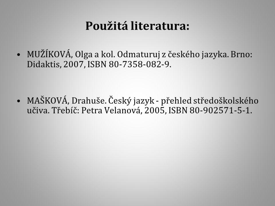 Použitá literatura: MUŽÍKOVÁ, Olga a kol. Odmaturuj z českého jazyka. Brno: Didaktis, 2007, ISBN 80-7358-082-9. MAŠKOVÁ, Drahuše. Český jazyk - přehle