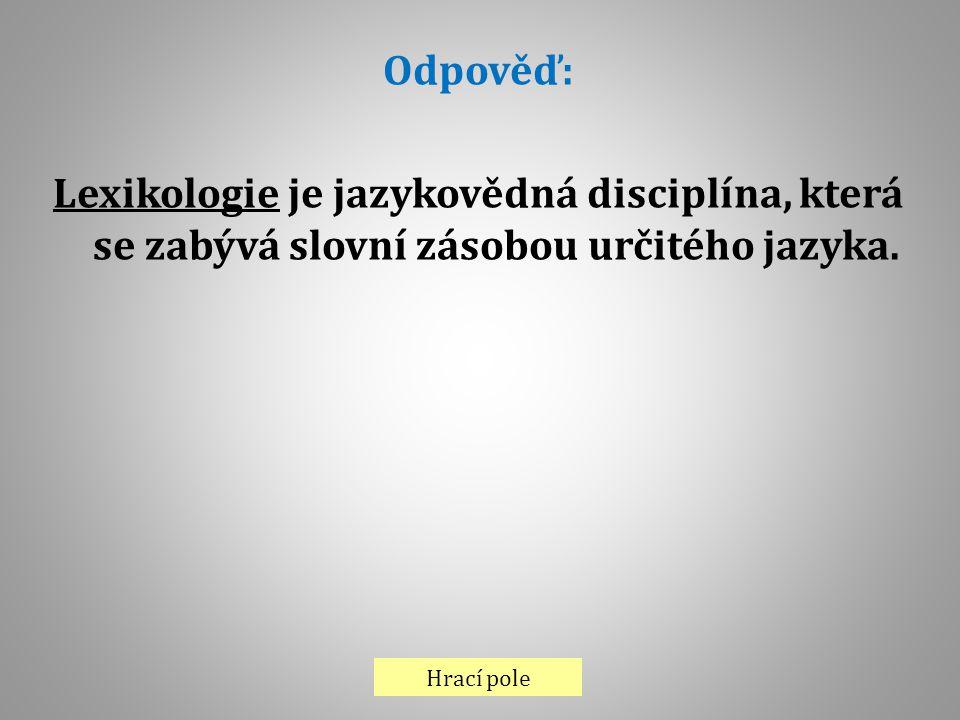 Hrací pole Odpověď: Lexikologie je jazykovědná disciplína, která se zabývá slovní zásobou určitého jazyka.
