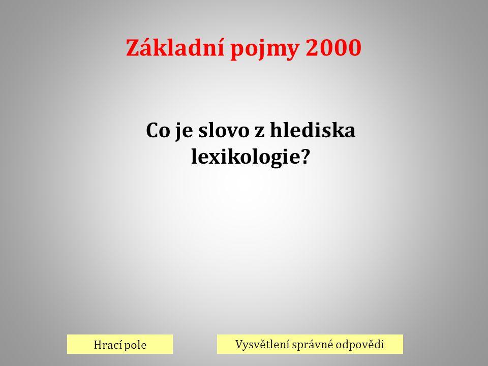 Základní pojmy 2000 Hrací pole Vysvětlení správné odpovědi Co je slovo z hlediska lexikologie?