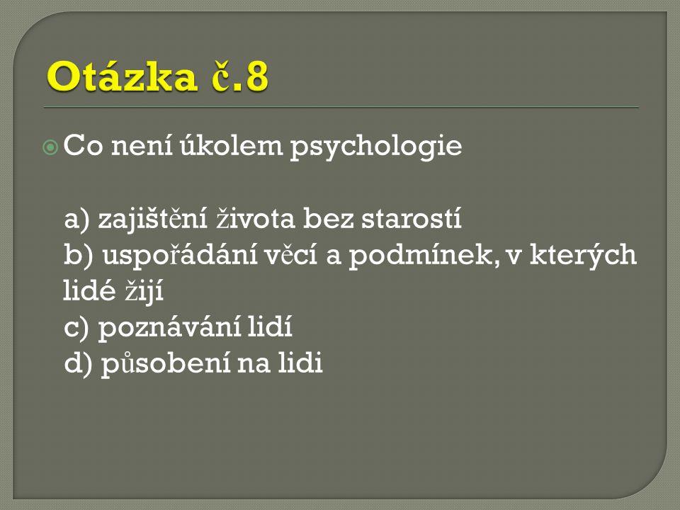  Co není úkolem psychologie a) zajišt ě ní ž ivota bez starostí b) uspo ř ádání v ě cí a podmínek, v kterých lidé ž ijí c) poznávání lidí d) p ů sobení na lidi