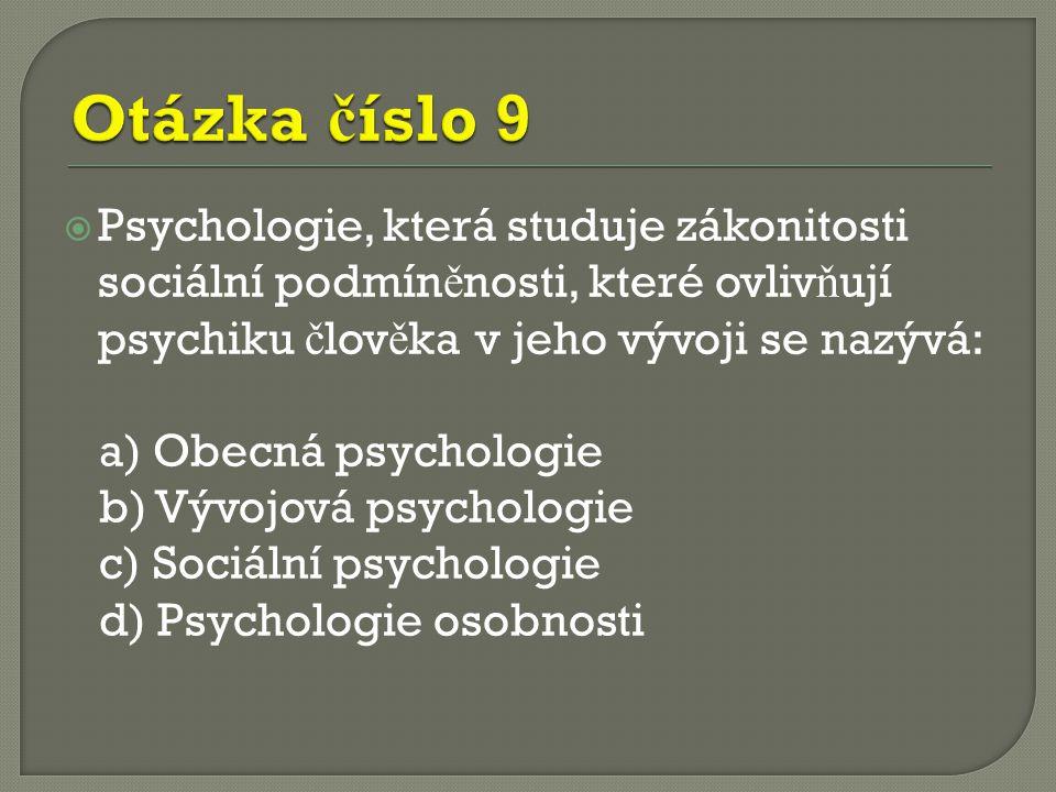  Psychologie, která studuje zákonitosti sociální podmín ě nosti, které ovliv ň ují psychiku č lov ě ka v jeho vývoji se nazývá: a) Obecná psychologie b) Vývojová psychologie c) Sociální psychologie d) Psychologie osobnosti