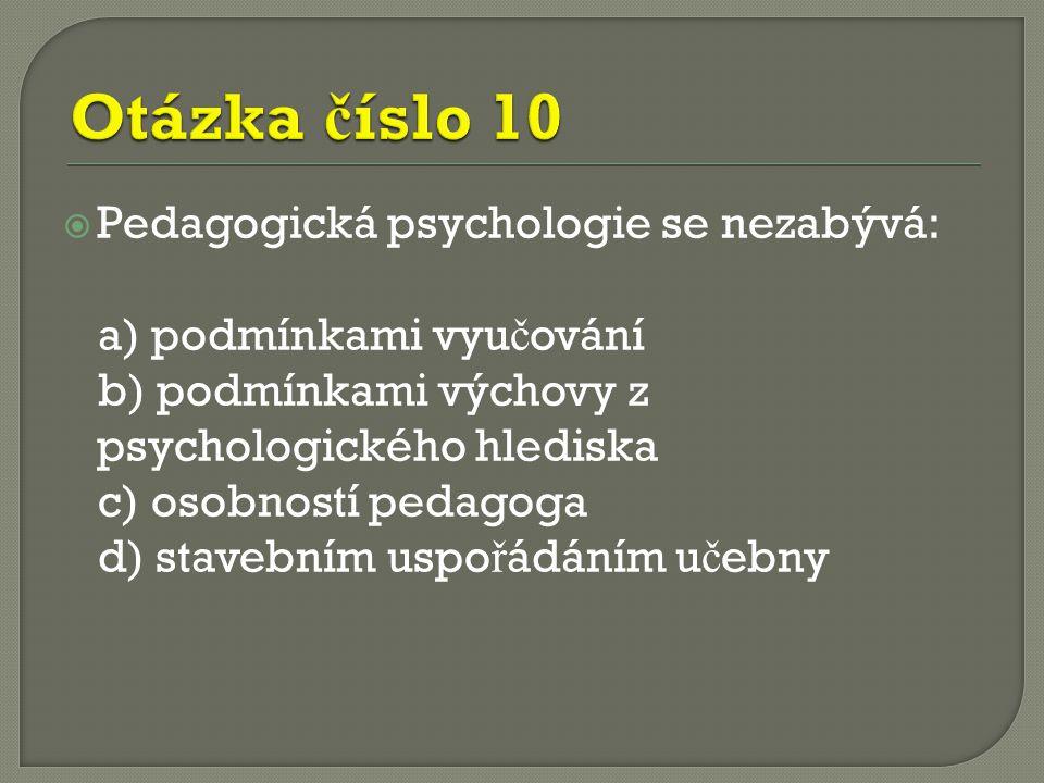  Pedagogická psychologie se nezabývá: a) podmínkami vyu č ování b) podmínkami výchovy z psychologického hlediska c) osobností pedagoga d) stavebním uspo ř ádáním u č ebny