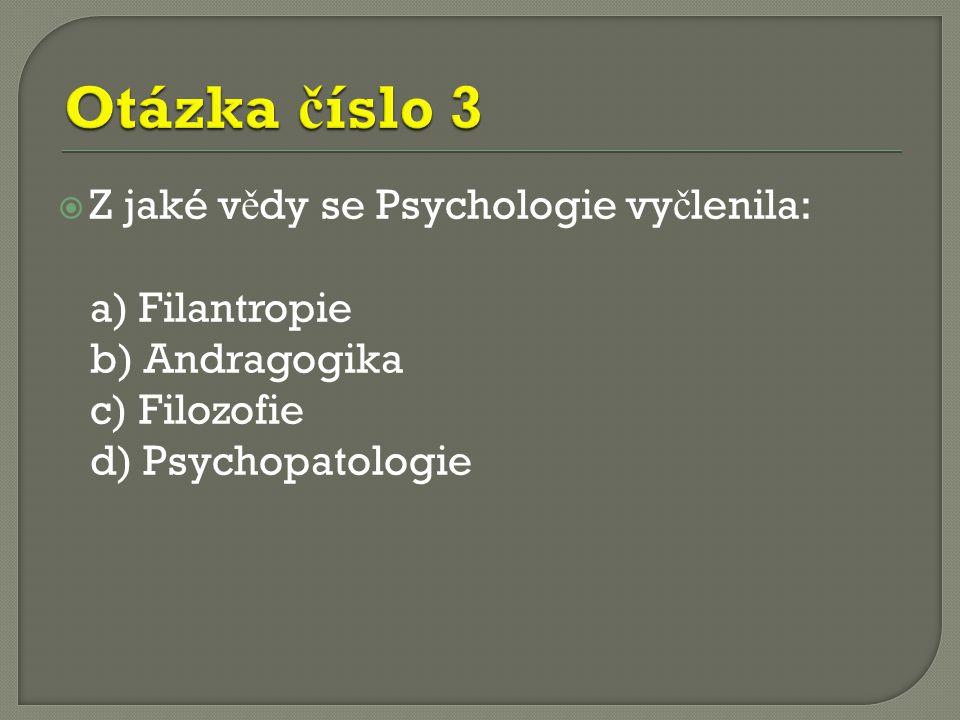  Z jaké v ě dy se Psychologie vy č lenila: a) Filantropie b) Andragogika c) Filozofie d) Psychopatologie