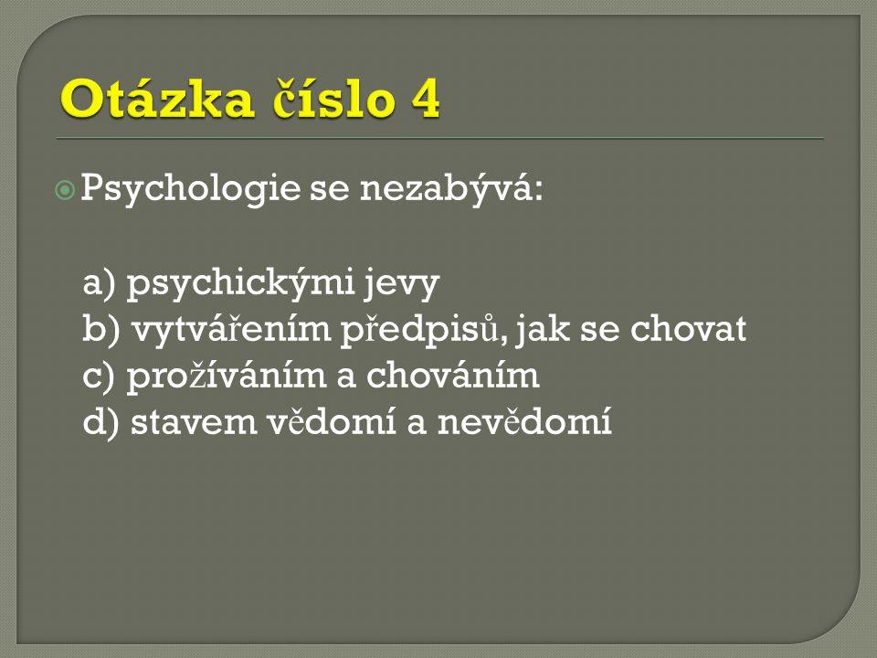  Psychologie se nezabývá: a) psychickými jevy b) vytvá ř ením p ř edpis ů, jak se chovat c) pro ž íváním a chováním d) stavem v ě domí a nev ě domí