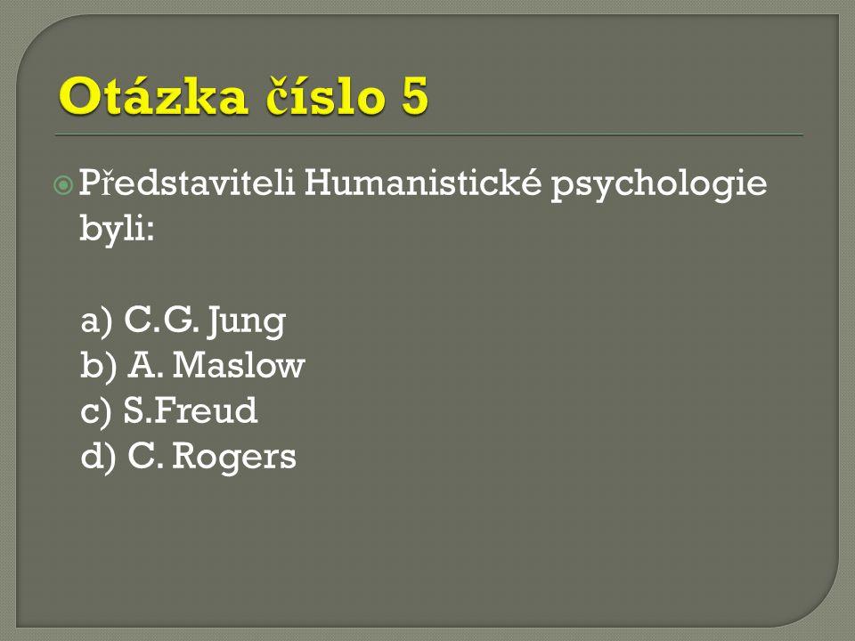  P ř edstaviteli Humanistické psychologie byli: a) C.G. Jung b) A. Maslow c) S.Freud d) C. Rogers