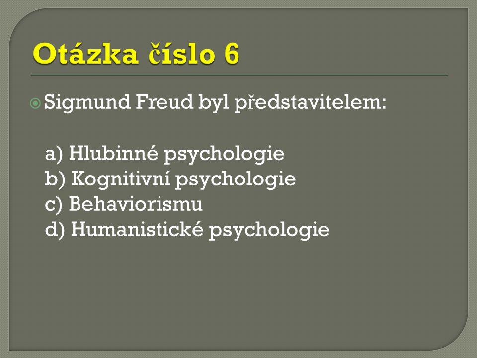  Sigmund Freud byl p ř edstavitelem: a) Hlubinné psychologie b) Kognitivní psychologie c) Behaviorismu d) Humanistické psychologie