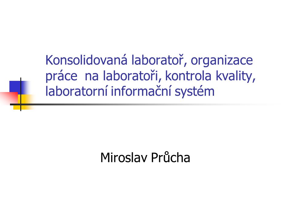 Centralizace a konsolidace Nekonsolidovaná laboratoř - samostatné laboratoře OKB, HEM, RIA, Mikrobiologie, TRN, … - neefektivnost, vysoké náklady (personální, technologie) Velký tlak na efektivitu a snižování nákladů vede k centralizaci a konsolidaci laboratoří Konsolidovaná laboratoř – slučování jednotlivých úseků – technologicky, logisticky, popř.