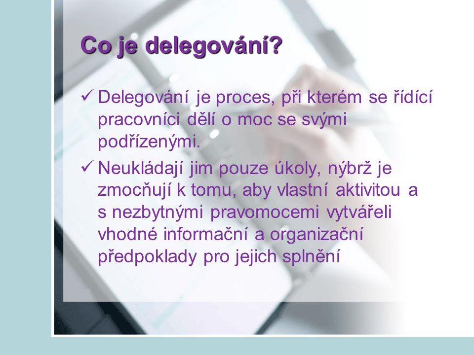 Postup při delegování Správný výběr úkolů zadáváme úkoly rutinní, opakované, operativní nezadáváme jednorázové úkoly (čas s vysvětlováním) Výběr vhodného pracovníka vybíráme pracovníka, který má určitou časovou rezervu, schopnosti a zkušenosti, je motivován a o pracovníkovi víme, že chce postoupit do vyšší funkce Příprava k delegování na delegování se musíme připravit, abychom mohli vysvětlit delegovaný úkol