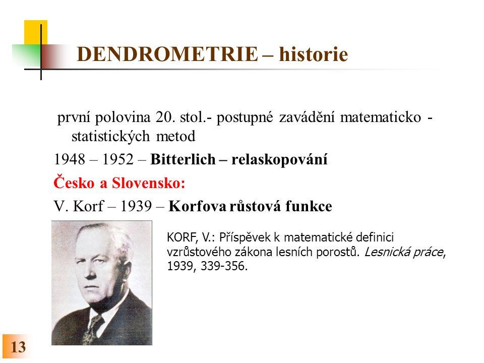 13 DENDROMETRIE – historie první polovina 20. stol.- postupné zavádění matematicko - statistických metod 1948 – 1952 – Bitterlich – relaskopování Česk