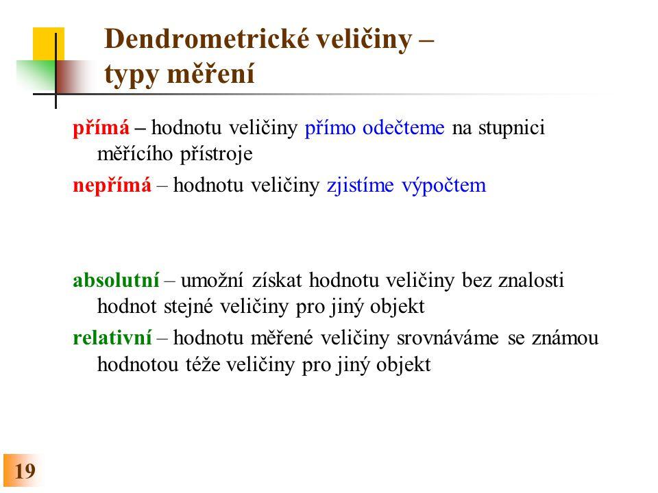19 Dendrometrické veličiny – typy měření přímá – hodnotu veličiny přímo odečteme na stupnici měřícího přístroje nepřímá – hodnotu veličiny zjistíme vý