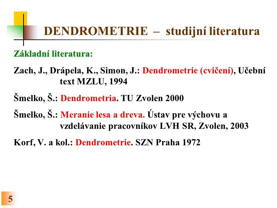 5 DENDROMETRIE – studijní literatura Základní literatura: Zach, J., Drápela, K., Simon, J.: Dendrometrie (cvičení), Učební text MZLU, 1994 Šmelko, Š.: