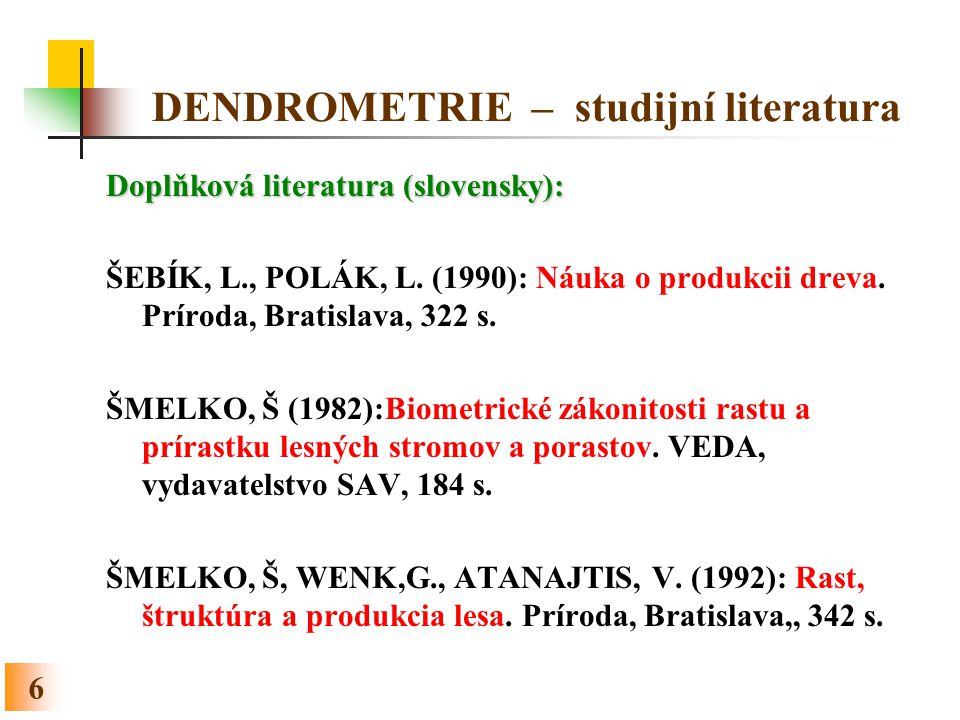 6 DENDROMETRIE – studijní literatura Doplňková literatura (slovensky): ŠEBÍK, L., POLÁK, L. (1990): Náuka o produkcii dreva. Príroda, Bratislava, 322