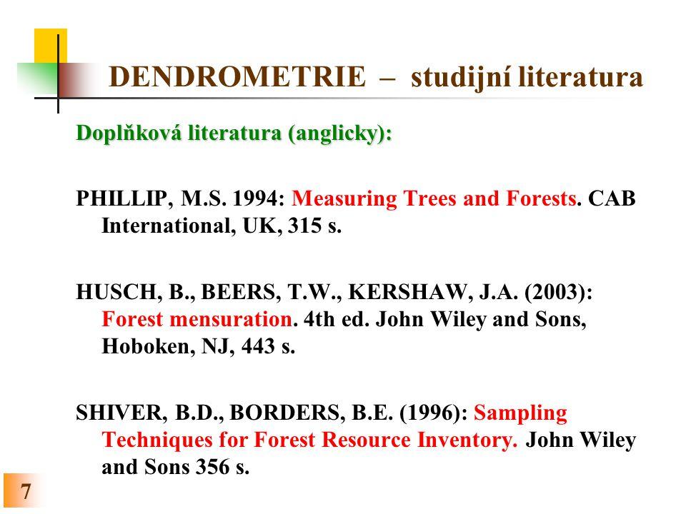 7 DENDROMETRIE – studijní literatura Doplňková literatura (anglicky): PHILLIP, M.S. 1994: Measuring Trees and Forests. CAB International, UK, 315 s. H