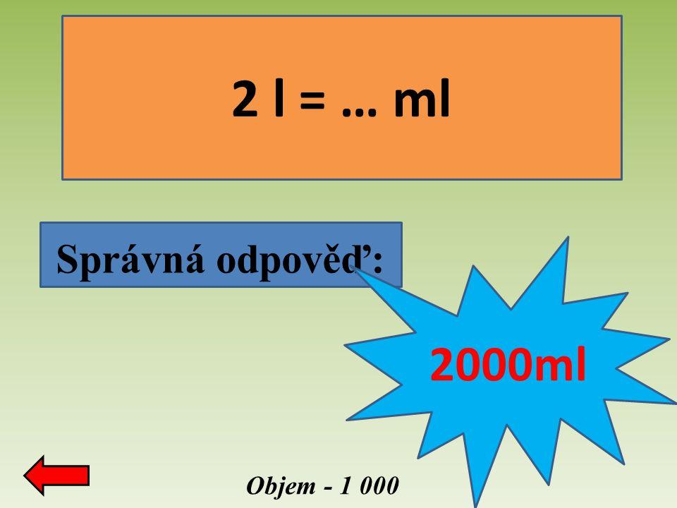 Objem - 1 000 Správná odpověď: 2 l = … ml 2000ml