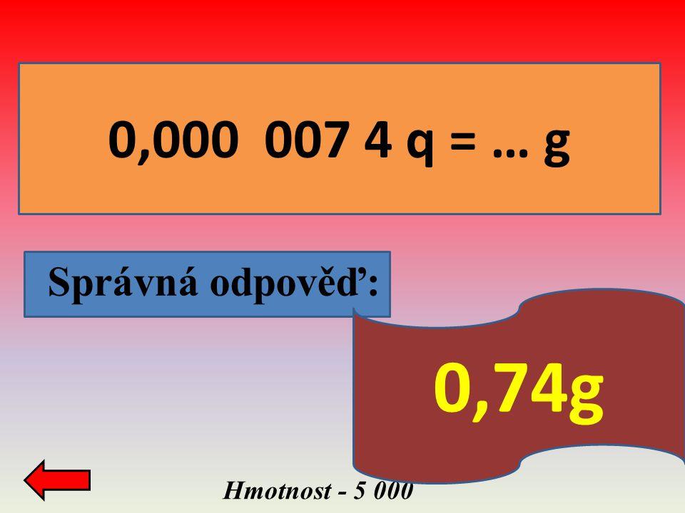 0,000 007 4 q = … g Správná odpověď: Hmotnost - 5 000 0,74g