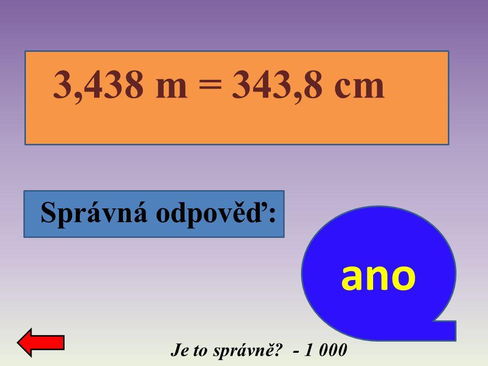 Je to správně? - 1 000 3,438 m = 343,8 cm Správná odpověď: ano