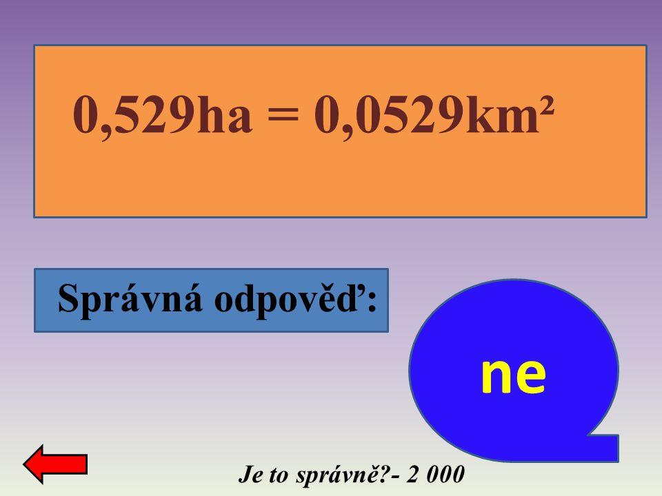 Správná odpověď: Je to správně?- 2 000 0,529ha = 0,0529km² ne