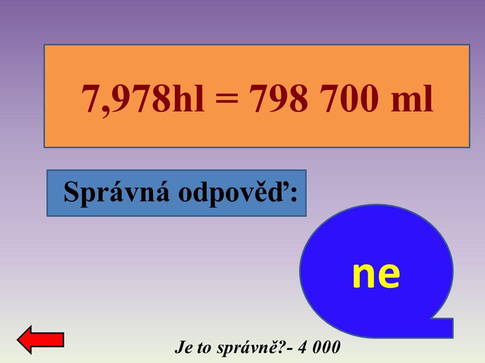 Správná odpověď: Je to správně?- 4 000 7,978hl = 798 700 ml ne
