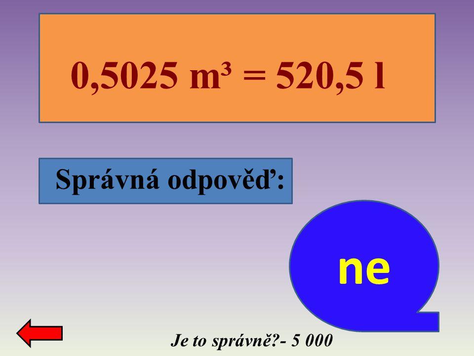 Správná odpověď: Je to správně?- 5 000 0,5025 m³ = 520,5 l ne