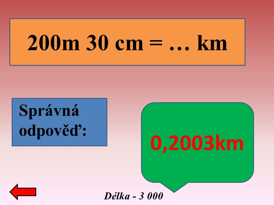 Délka - 3 000 200m 30 cm = … km Správná odpověď: 0,2003km