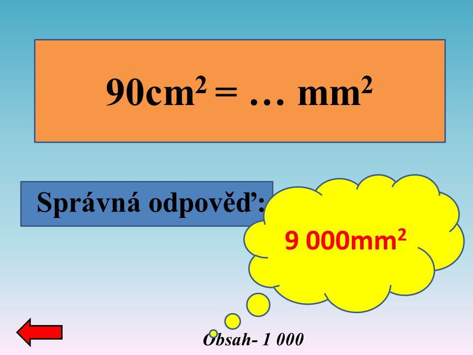 Obsah- 1 000 90cm 2 = … mm 2 Správná odpověď: 9 000mm 2