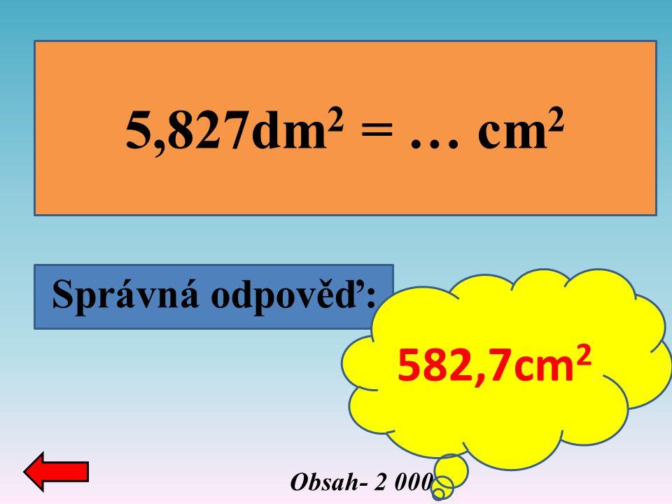 Správná odpověď: 5,827dm 2 = … cm 2 Obsah- 2 000 582,7cm 2