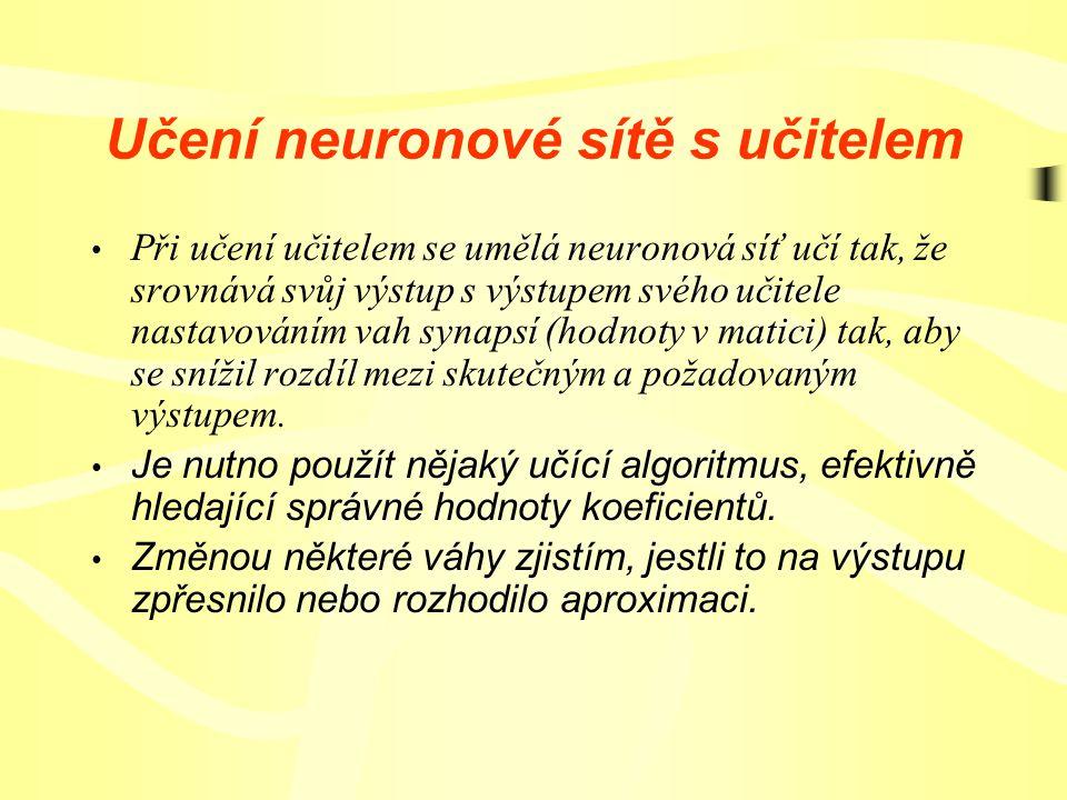 Učení neuronové sítě s učitelem Při učení učitelem se umělá neuronová síť učí tak, že srovnává svůj výstup s výstupem svého učitele nastavováním vah synapsí (hodnoty v matici) tak, aby se snížil rozdíl mezi skutečným a požadovaným výstupem.