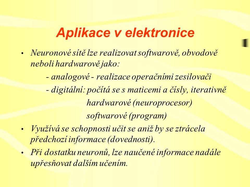 Aplikace v elektronice Neuronové sítě lze realizovat softwarově, obvodově neboli hardwarově jako: - analogové - realizace operačními zesilovači - digitální: počítá se s maticemi a čísly, iterativně hardwarové (neuroprocesor) softwarové (program) Využívá se schopnosti učit se aniž by se ztrácela předchozí informace (dovednosti).